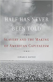 The cover to Edward Baptist's The Half Has Never Been Told. Source: http://ecx.images-amazon.com/images/I/51RGjjDctHL._SY344_BO1,204,203,200_.jpg.